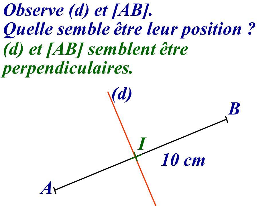 Observe (d) et [AB]. Quelle semble être leur position (d) et [AB] semblent être. perpendiculaires.